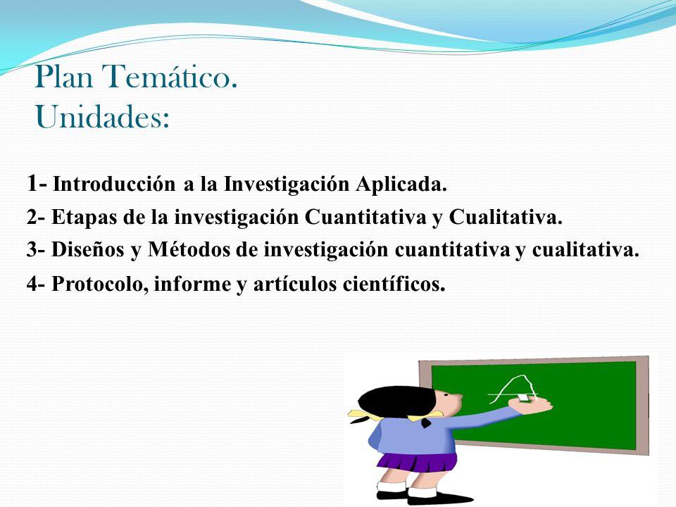 Plan Temático. Unidades: 1- Introducción a la Investigación Aplicada. 2- Etapas de la investigación Cuantitativa y Cualitativa. 3- Diseños y Métodos d