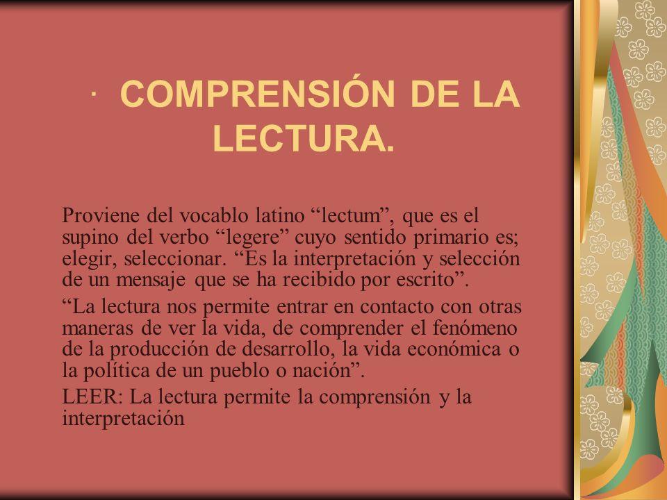· COMPRENSIÓN DE LA LECTURA. Proviene del vocablo latino lectum, que es el supino del verbo legere cuyo sentido primario es; elegir, seleccionar. Es l