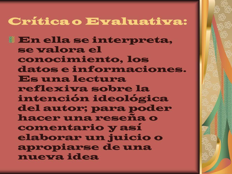 Crítica o Evaluativa: En ella se interpreta, se valora el conocimiento, los datos e informaciones. Es una lectura reflexiva sobre la intención ideológ