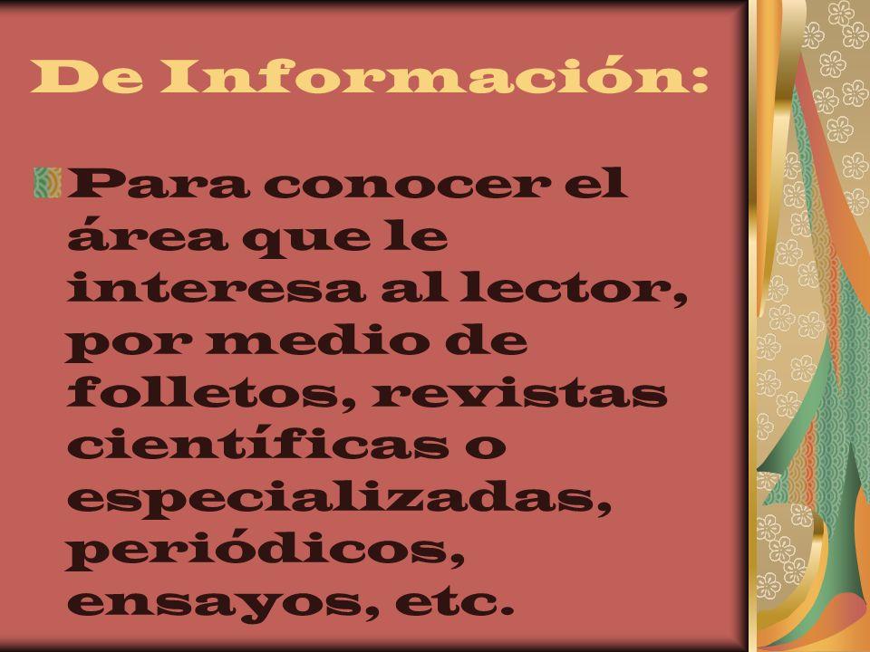 De Información: Para conocer el área que le interesa al lector, por medio de folletos, revistas científicas o especializadas, periódicos, ensayos, etc