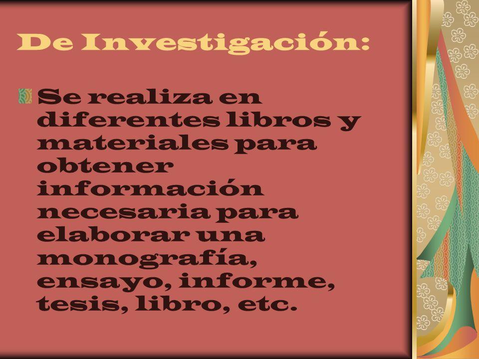 De Investigación: Se realiza en diferentes libros y materiales para obtener información necesaria para elaborar una monografía, ensayo, informe, tesis
