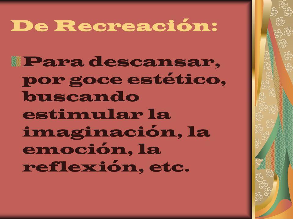 De Recreación: Para descansar, por goce estético, buscando estimular la imaginación, la emoción, la reflexión, etc.