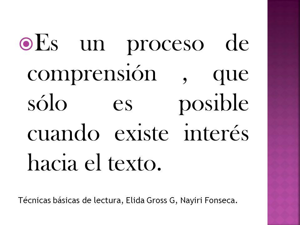 Es un proceso de comprensión, que sólo es posible cuando existe interés hacia el texto. Técnicas básicas de lectura, Elida Gross G, Nayiri Fonseca.
