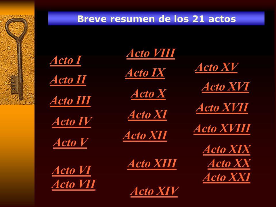 Breve resumen de los 21 actos Acto I Acto II Acto III Acto IV Acto V Acto VI Acto VII Acto VIII Acto IX Acto X Acto XI Acto XII Acto XIII Acto XIV Act