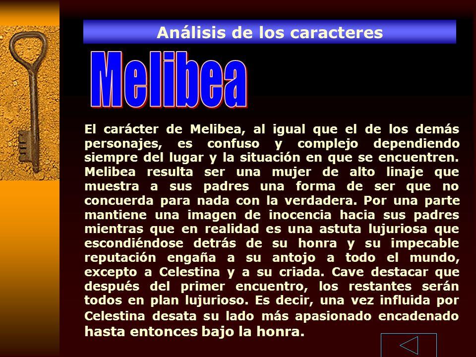 Análisis de los caracteres El carácter de Melibea, al igual que el de los demás personajes, es confuso y complejo dependiendo siempre del lugar y la s