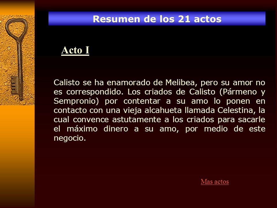 Resumen de los 21 actos Acto I Calisto se ha enamorado de Melibea, pero su amor no es correspondido. Los criados de Calisto (Pármeno y Sempronio) por