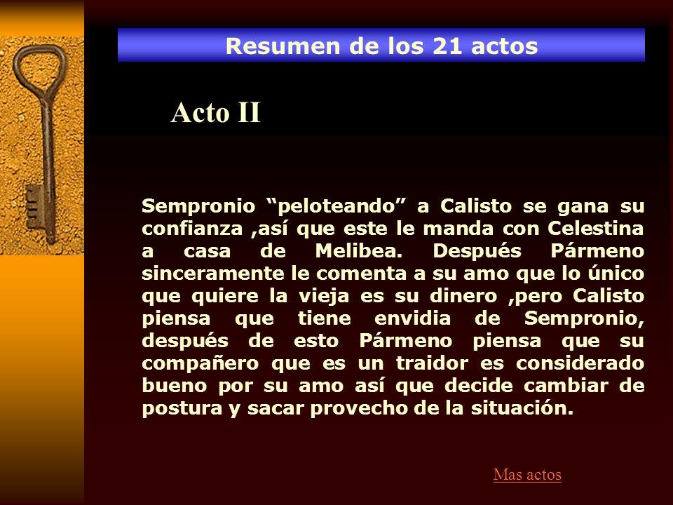 Resumen de los 21 actos Acto II Sempronio peloteando a Calisto se gana su confianza,así que este le manda con Celestina a casa de Melibea. Después Pár
