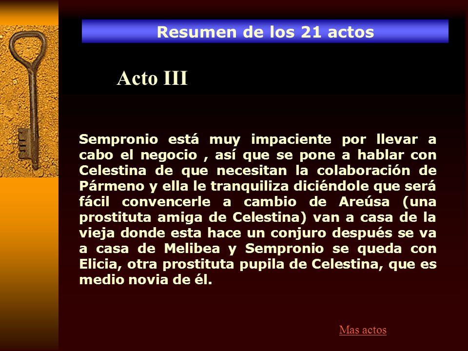 Resumen de los 21 actos Acto III Sempronio está muy impaciente por llevar a cabo el negocio, así que se pone a hablar con Celestina de que necesitan l