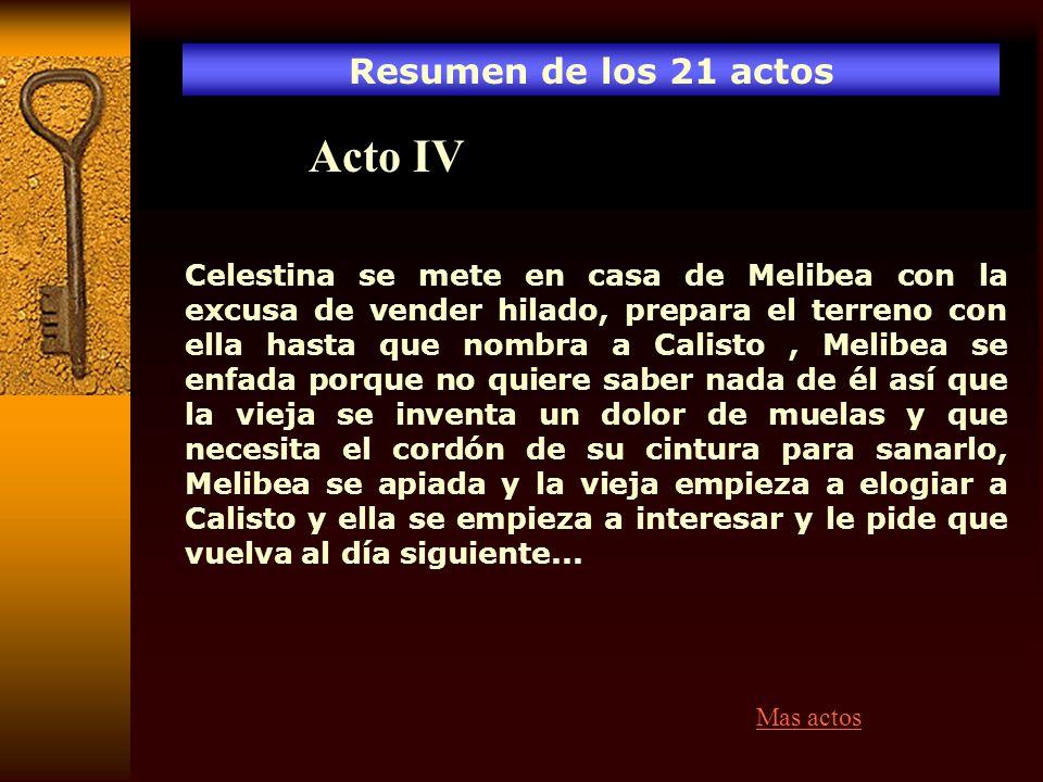 Resumen de los 21 actos Acto IV Celestina se mete en casa de Melibea con la excusa de vender hilado, prepara el terreno con ella hasta que nombra a Ca