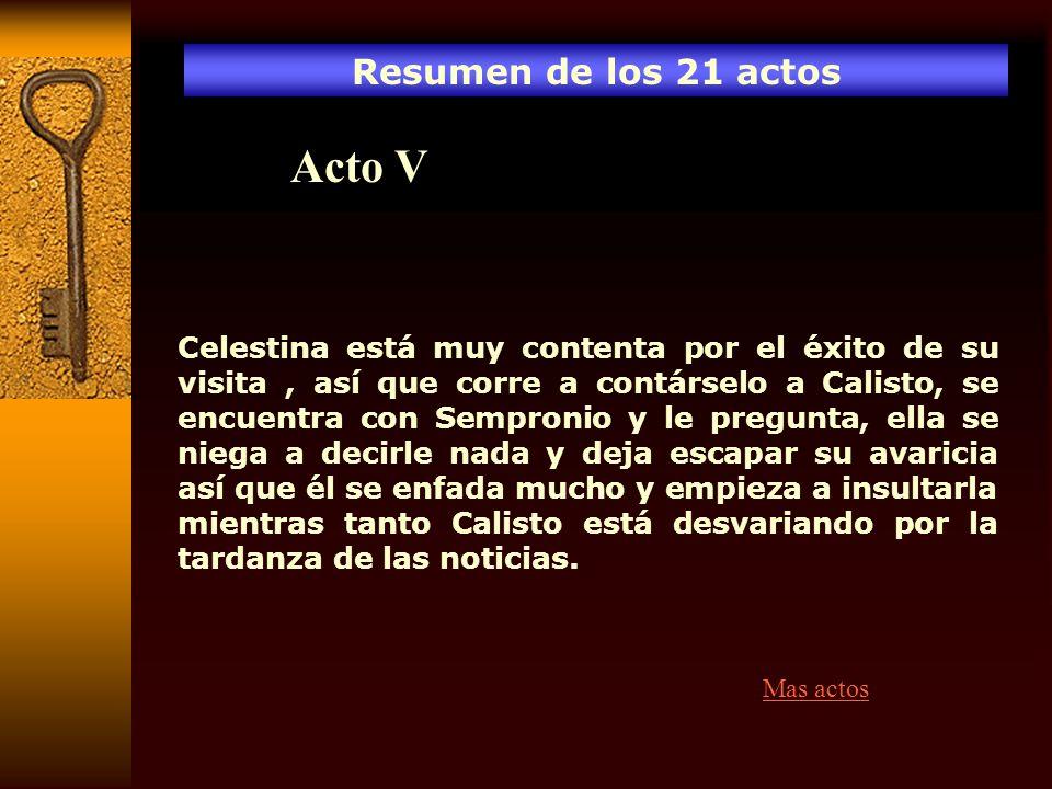 Resumen de los 21 actos Acto V Celestina está muy contenta por el éxito de su visita, así que corre a contárselo a Calisto, se encuentra con Sempronio