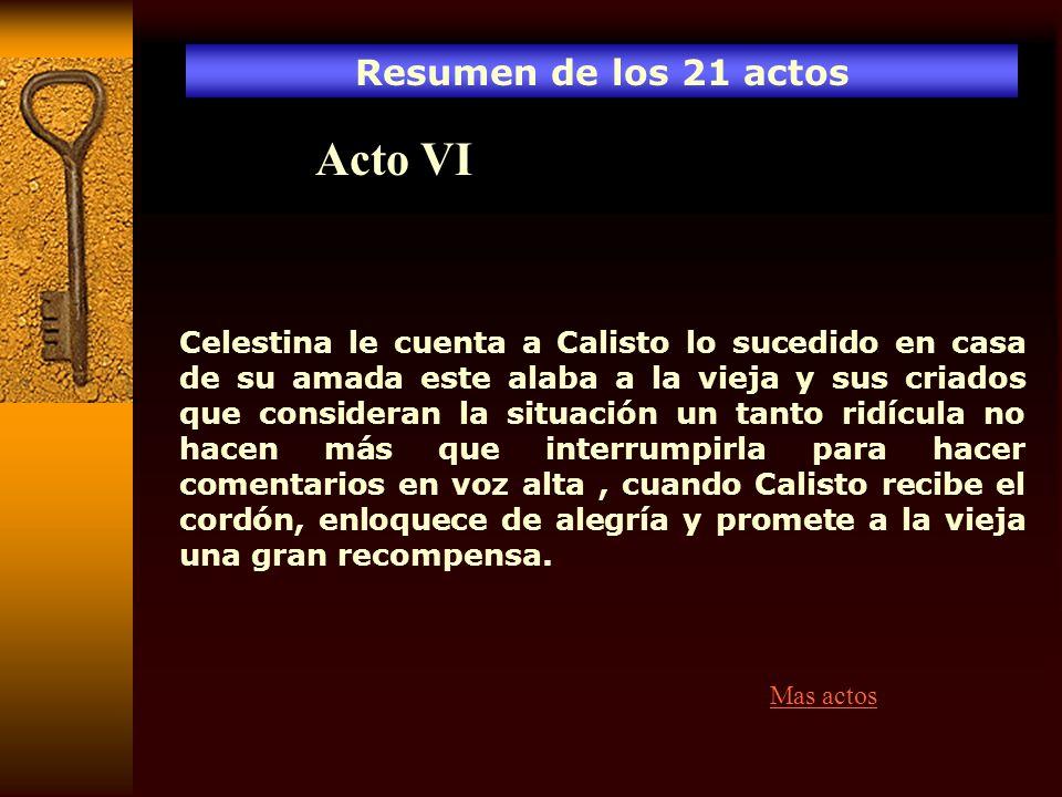 Resumen de los 21 actos Acto VI Celestina le cuenta a Calisto lo sucedido en casa de su amada este alaba a la vieja y sus criados que consideran la si