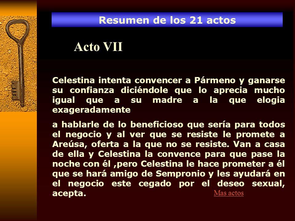 Resumen de los 21 actos Acto VII Celestina intenta convencer a Pármeno y ganarse su confianza diciéndole que lo aprecia mucho igual que a su madre a l
