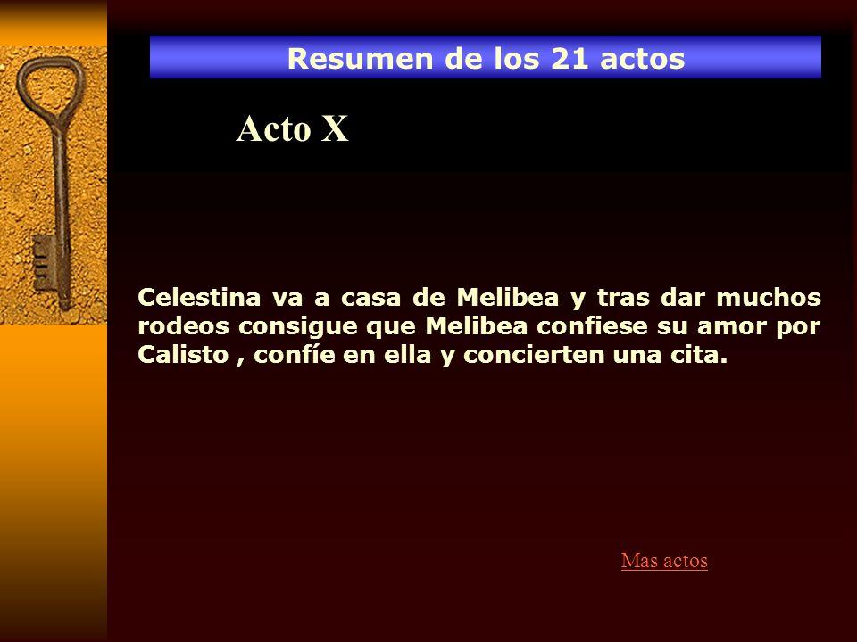 Resumen de los 21 actos Acto X Celestina va a casa de Melibea y tras dar muchos rodeos consigue que Melibea confiese su amor por Calisto, confíe en el