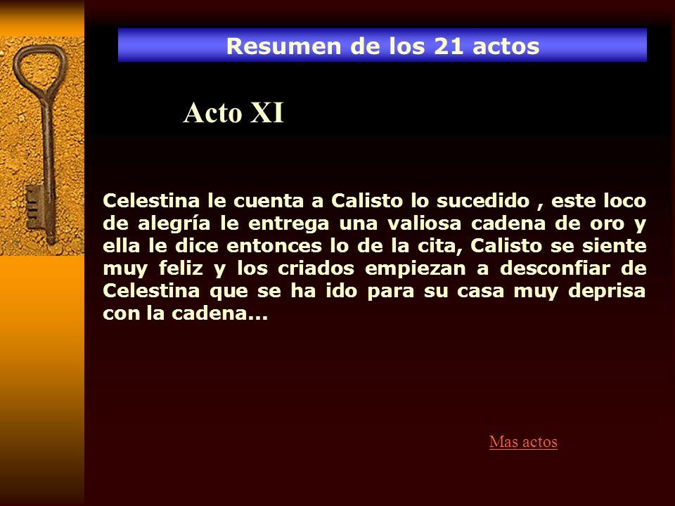 Resumen de los 21 actos Acto XI Celestina le cuenta a Calisto lo sucedido, este loco de alegría le entrega una valiosa cadena de oro y ella le dice en