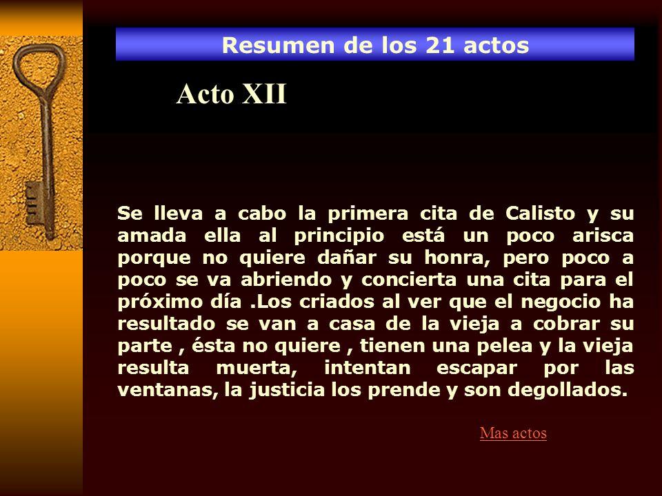 Resumen de los 21 actos Acto XII Se lleva a cabo la primera cita de Calisto y su amada ella al principio está un poco arisca porque no quiere dañar su