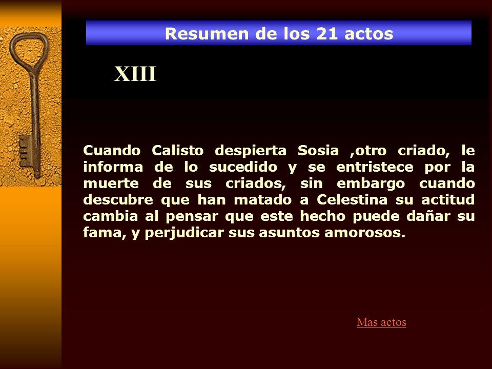 Resumen de los 21 actos XIII Cuando Calisto despierta Sosia,otro criado, le informa de lo sucedido y se entristece por la muerte de sus criados, sin e