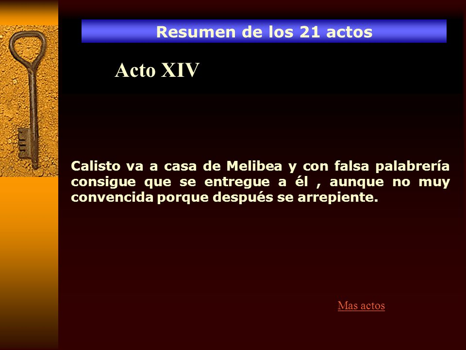 Resumen de los 21 actos Acto XIV Calisto va a casa de Melibea y con falsa palabrería consigue que se entregue a él, aunque no muy convencida porque de