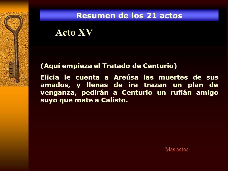 Resumen de los 21 actos Acto XV (Aquí empieza el Tratado de Centurio) Elicia le cuenta a Areúsa las muertes de sus amados, y llenas de ira trazan un p