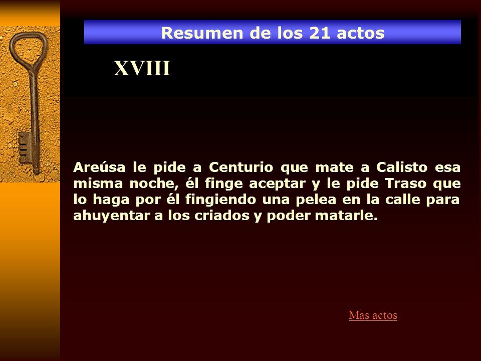 Resumen de los 21 actos XVIII Areúsa le pide a Centurio que mate a Calisto esa misma noche, él finge aceptar y le pide Traso que lo haga por él fingie