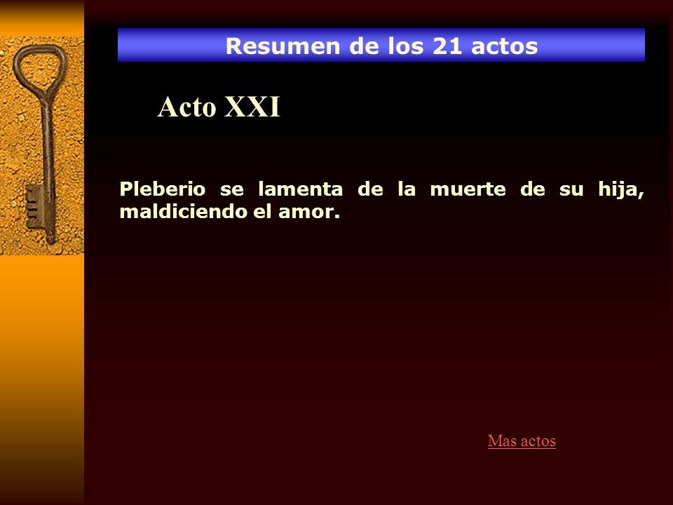 Resumen de los 21 actos Acto XXI Pleberio se lamenta de la muerte de su hija, maldiciendo el amor. Mas actos