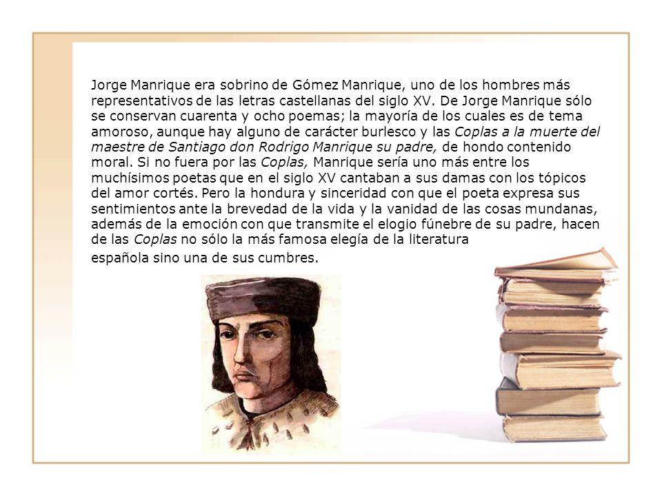 Jorge Manrique era sobrino de Gómez Manrique, uno de los hombres más representativos de las letras castellanas del siglo XV. De Jorge Manrique sólo se