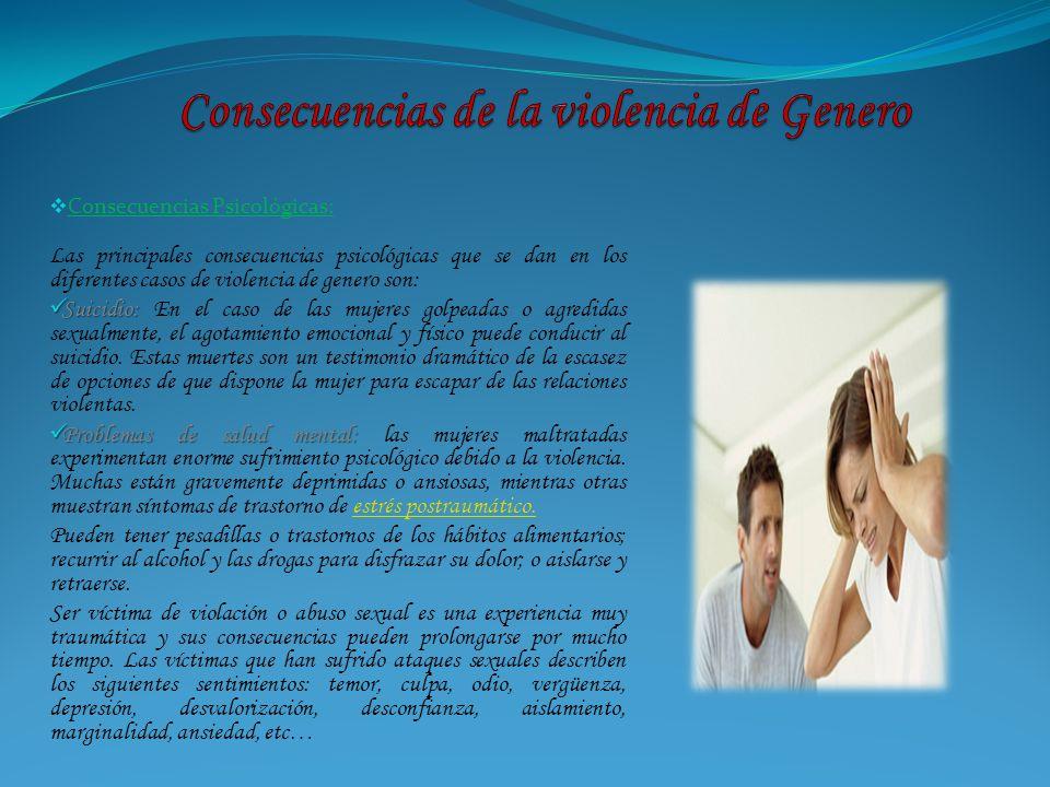 Consecuencias Psicológicas: Las principales consecuencias psicológicas que se dan en los diferentes casos de violencia de genero son: Suicidio: Suicid