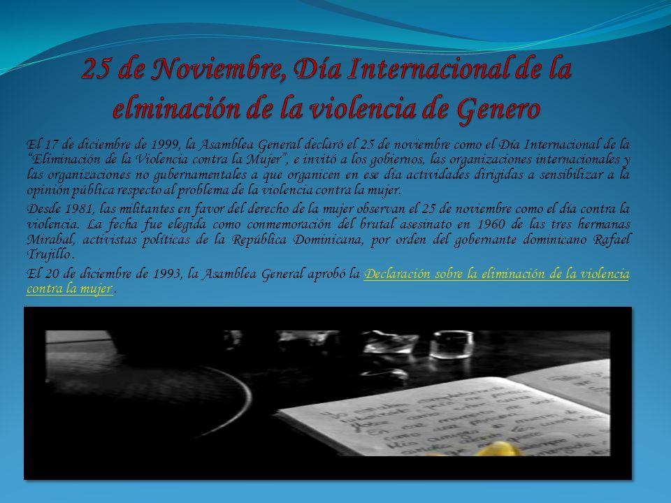 El 17 de diciembre de 1999, la Asamblea General declaró el 25 de noviembre como el Día Internacional de la Eliminación de la Violencia contra la Mujer