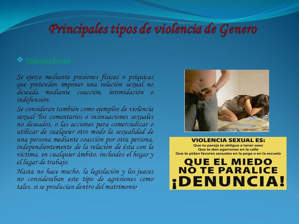 Violencia Sexual Se ejerce mediante presiones físicas o psíquicas que pretenden imponer una relación sexual no deseada mediante coacción, intimidación