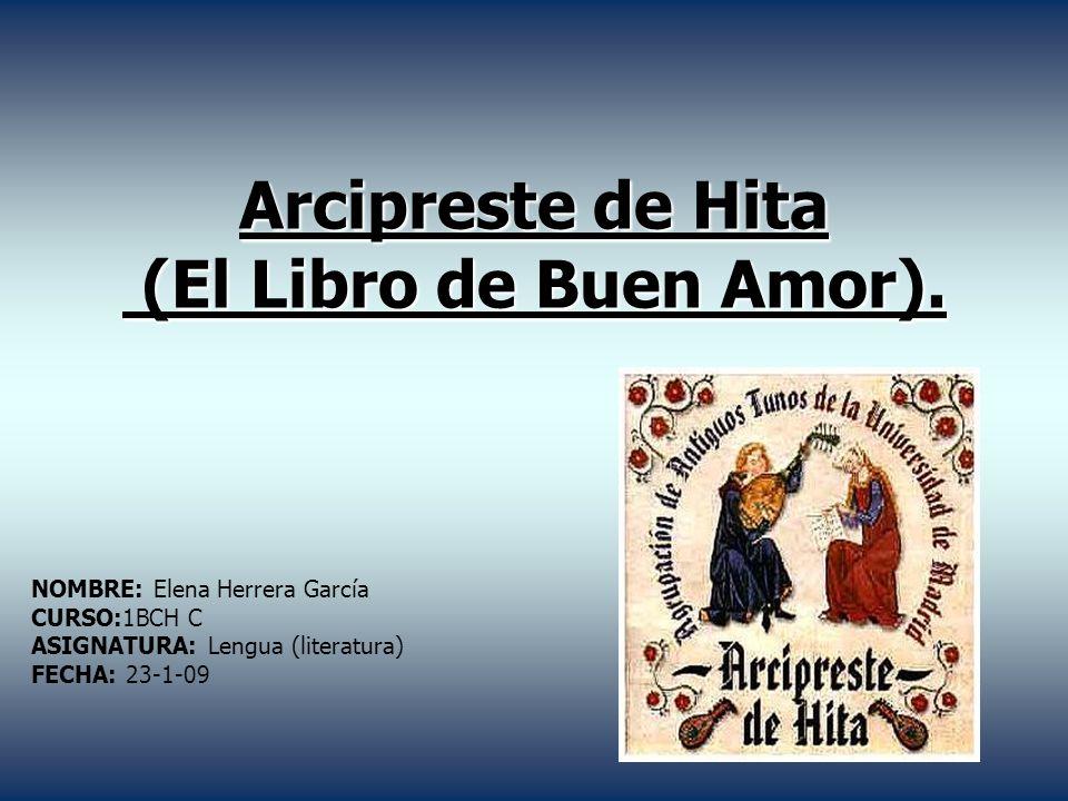 Arcipreste de Hita (El Libro de Buen Amor). NOMBRE: Elena Herrera García CURSO:1BCH C ASIGNATURA: Lengua (literatura) FECHA: 23-1-09
