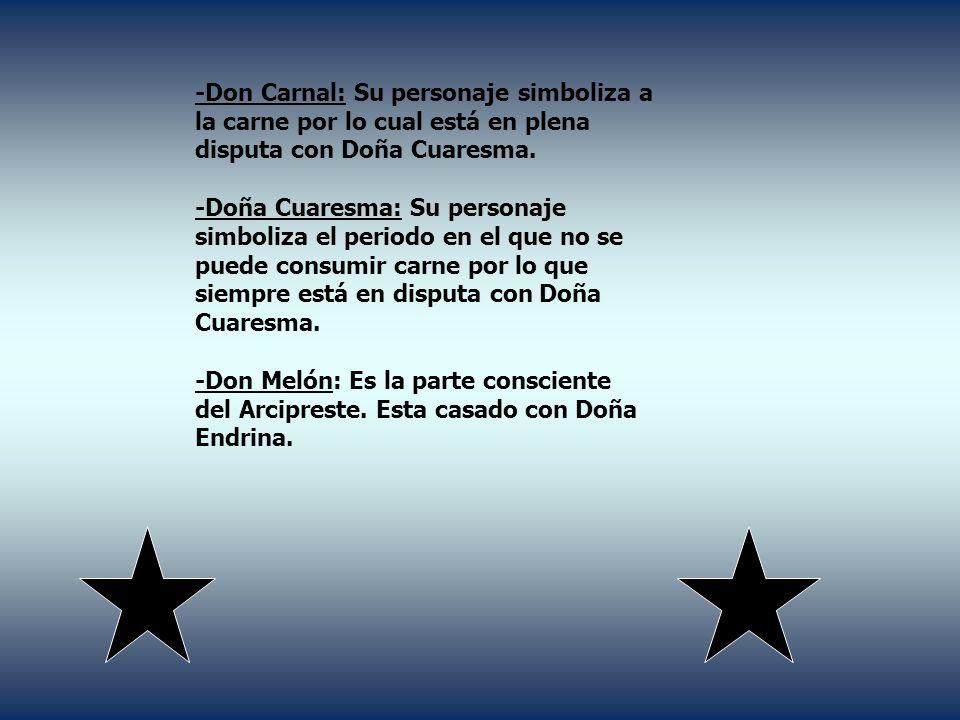 -Don Carnal: Su personaje simboliza a la carne por lo cual está en plena disputa con Doña Cuaresma. -Doña Cuaresma: Su personaje simboliza el periodo