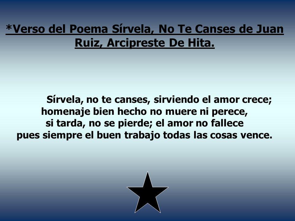 *Verso del Poema Sírvela, No Te Canses de Juan Ruiz, Arcipreste De Hita. Sírvela, no te canses, sirviendo el amor crece; homenaje bien hecho no muere