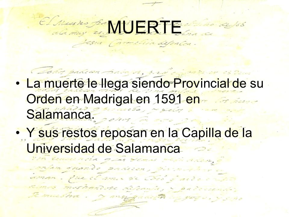 MUERTE La muerte le llega siendo Provincial de su Orden en Madrigal en 1591 en Salamanca. Y sus restos reposan en la Capilla de la Universidad de Sala