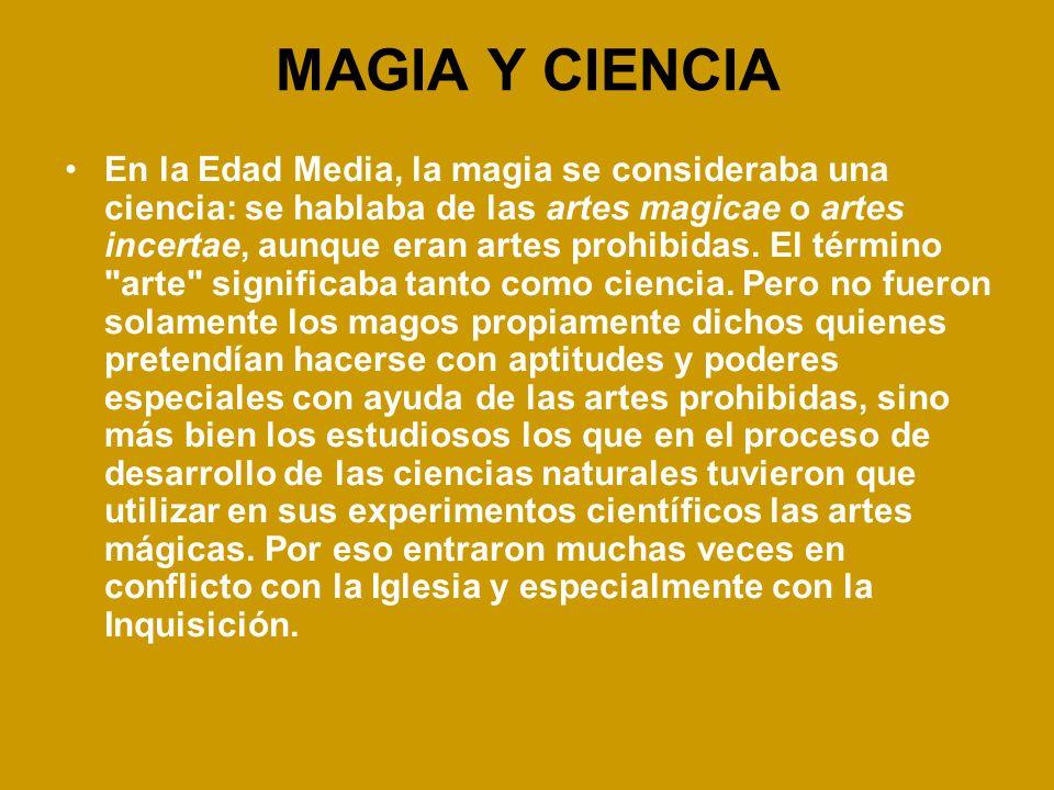 MAGIA Y CIENCIA En la Edad Media, la magia se consideraba una ciencia: se hablaba de las artes magicae o artes incertae, aunque eran artes prohibidas.