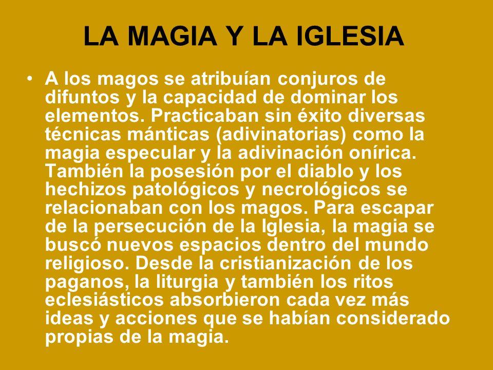 LA MAGIA Y LA IGLESIA A los magos se atribuían conjuros de difuntos y la capacidad de dominar los elementos. Practicaban sin éxito diversas técnicas m