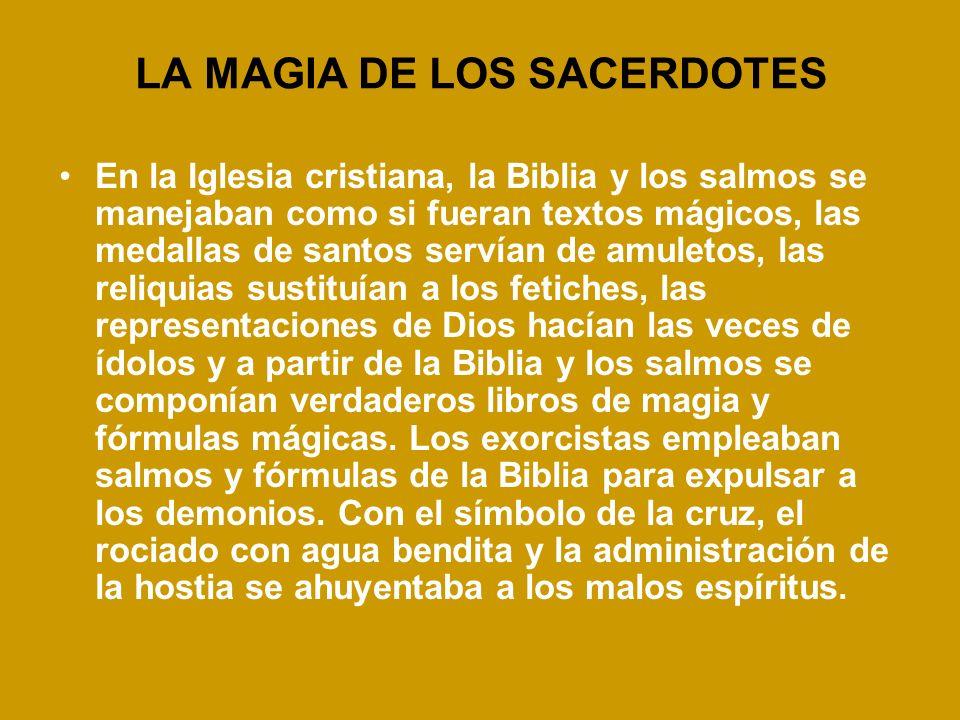 LA MAGIA DE LOS SACERDOTES En la Iglesia cristiana, la Biblia y los salmos se manejaban como si fueran textos mágicos, las medallas de santos servían