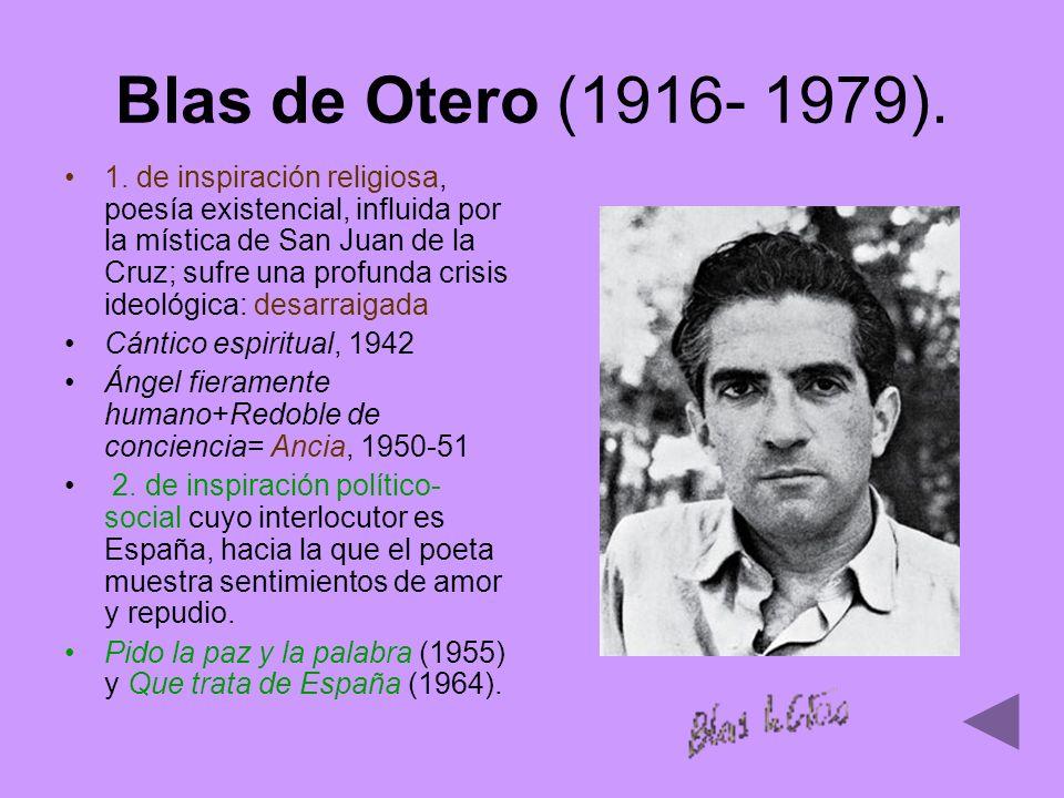 Blas de Otero (1916- 1979). 1. de inspiración religiosa, poesía existencial, influida por la mística de San Juan de la Cruz; sufre una profunda crisis