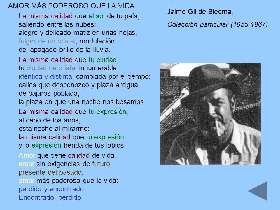 Jaime Gil de Biedma, Colección particular (1955-1967) AMOR MÁS PODEROSO QUE LA VIDA La misma calidad que el sol de tu país, saliendo entre las nubes:
