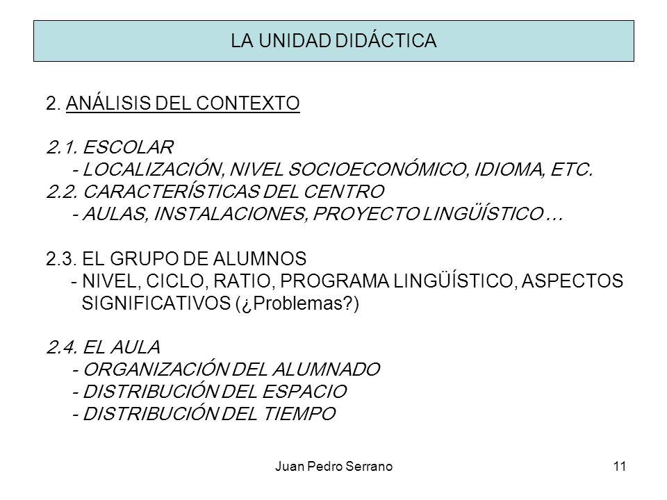 Juan Pedro Serrano11 LA UNIDAD DIDÁCTICA 2. ANÁLISIS DEL CONTEXTO 2.1. ESCOLAR - LOCALIZACIÓN, NIVEL SOCIOECONÓMICO, IDIOMA, ETC. 2.2. CARACTERÍSTICAS