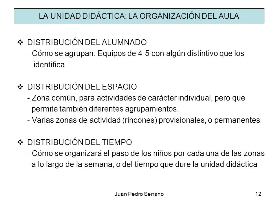 Juan Pedro Serrano12 LA UNIDAD DIDÁCTICA: LA ORGANIZACIÓN DEL AULA DISTRIBUCIÓN DEL ALUMNADO - Cómo se agrupan: Equipos de 4-5 con algún distintivo qu