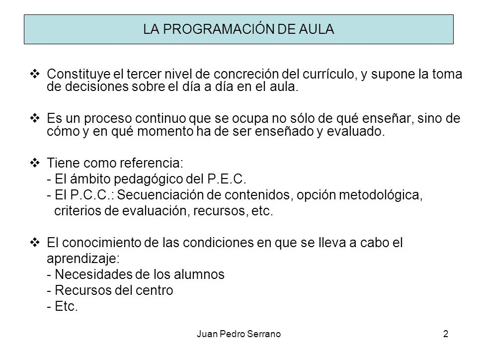 Juan Pedro Serrano2 LA PROGRAMACIÓN DE AULA Constituye el tercer nivel de concreción del currículo, y supone la toma de decisiones sobre el día a día