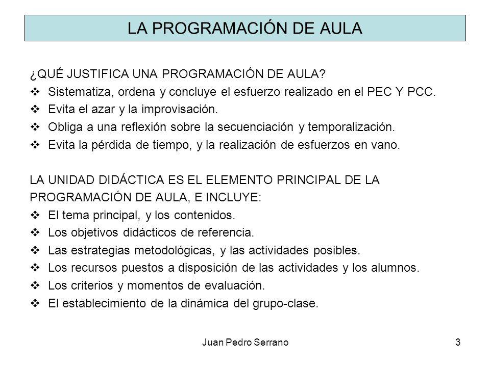 Juan Pedro Serrano3 LA PROGRAMACIÓN DE AULA ¿QUÉ JUSTIFICA UNA PROGRAMACIÓN DE AULA? Sistematiza, ordena y concluye el esfuerzo realizado en el PEC Y