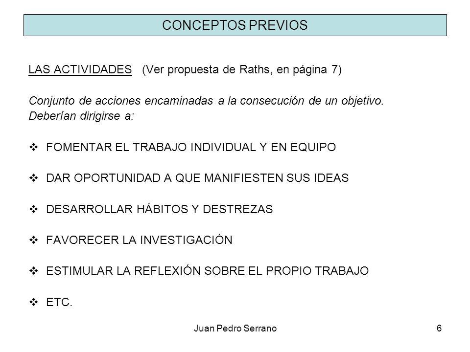 Juan Pedro Serrano6 CONCEPTOS PREVIOS LAS ACTIVIDADES (Ver propuesta de Raths, en página 7) Conjunto de acciones encaminadas a la consecución de un ob