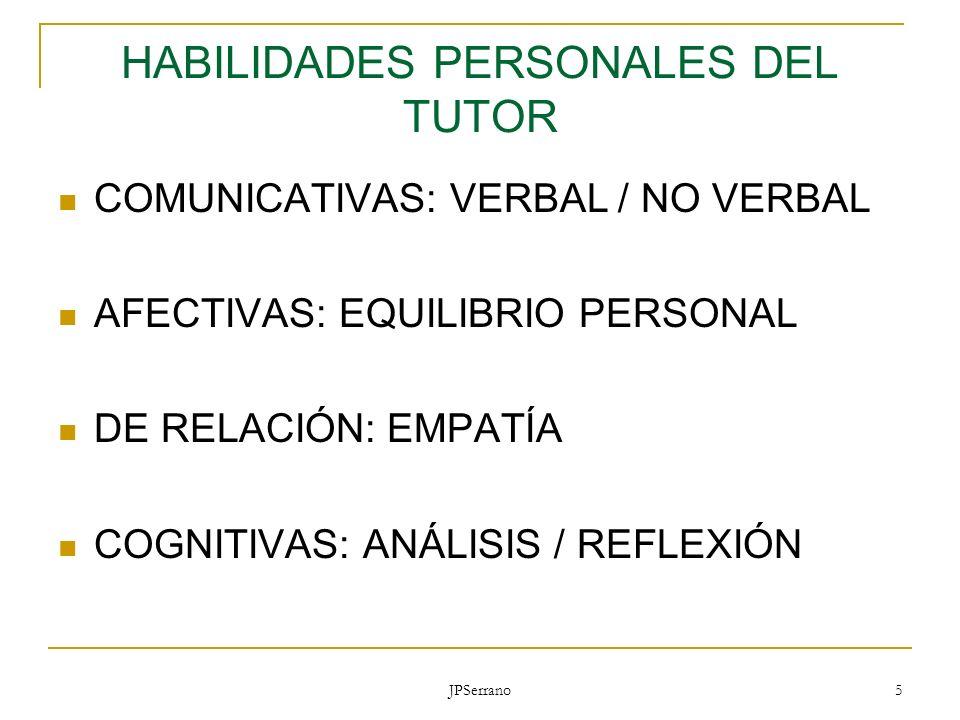JPSerrano 5 HABILIDADES PERSONALES DEL TUTOR COMUNICATIVAS: VERBAL / NO VERBAL AFECTIVAS: EQUILIBRIO PERSONAL DE RELACIÓN: EMPATÍA COGNITIVAS: ANÁLISI