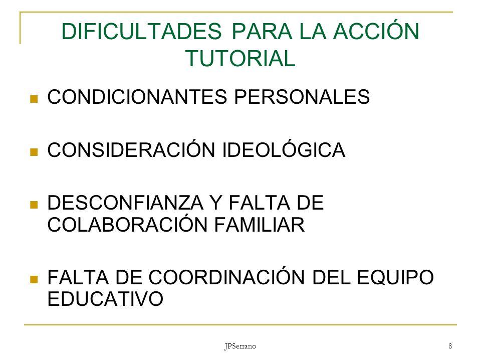 JPSerrano 8 DIFICULTADES PARA LA ACCIÓN TUTORIAL CONDICIONANTES PERSONALES CONSIDERACIÓN IDEOLÓGICA DESCONFIANZA Y FALTA DE COLABORACIÓN FAMILIAR FALT