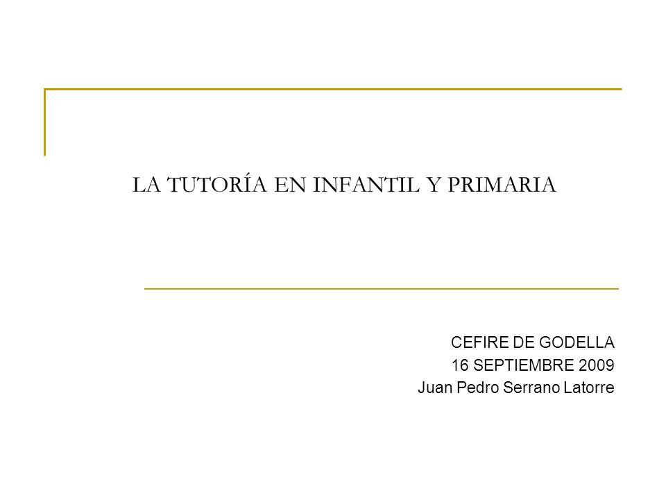 LA TUTORÍA EN INFANTIL Y PRIMARIA CEFIRE DE GODELLA 16 SEPTIEMBRE 2009 Juan Pedro Serrano Latorre
