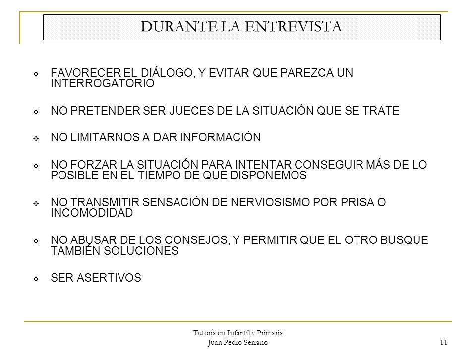 Tutoría en Infantil y Primaria Juan Pedro Serrano 11 DURANTE LA ENTREVISTA FAVORECER EL DIÁLOGO, Y EVITAR QUE PAREZCA UN INTERROGATORIO NO PRETENDER S
