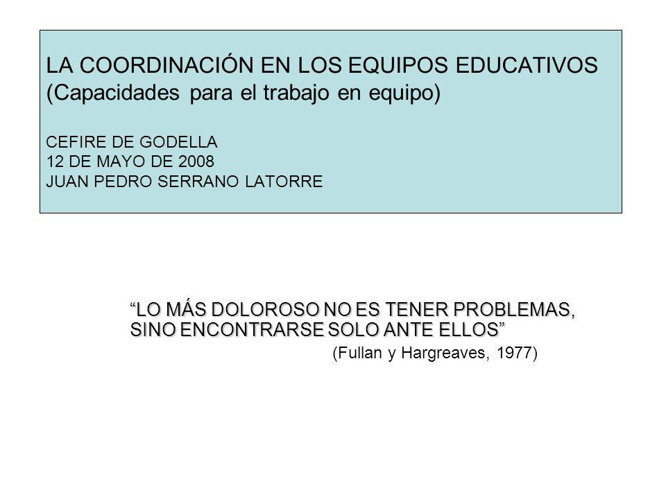 LA COORDINACIÓN EN LOS EQUIPOS EDUCATIVOS (Capacidades para el trabajo en equipo) CEFIRE DE GODELLA 12 DE MAYO DE 2008 JUAN PEDRO SERRANO LATORRE LO M