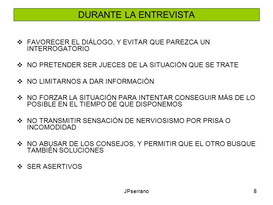 JPserrano8 DURANTE LA ENTREVISTA FAVORECER EL DIÁLOGO, Y EVITAR QUE PAREZCA UN INTERROGATORIO NO PRETENDER SER JUECES DE LA SITUACIÓN QUE SE TRATE NO LIMITARNOS A DAR INFORMACIÓN NO FORZAR LA SITUACIÓN PARA INTENTAR CONSEGUIR MÁS DE LO POSIBLE EN EL TIEMPO DE QUE DISPONEMOS NO TRANSMITIR SENSACIÓN DE NERVIOSISMO POR PRISA O INCOMODIDAD NO ABUSAR DE LOS CONSEJOS, Y PERMITIR QUE EL OTRO BUSQUE TAMBIÉN SOLUCIONES SER ASERTIVOS