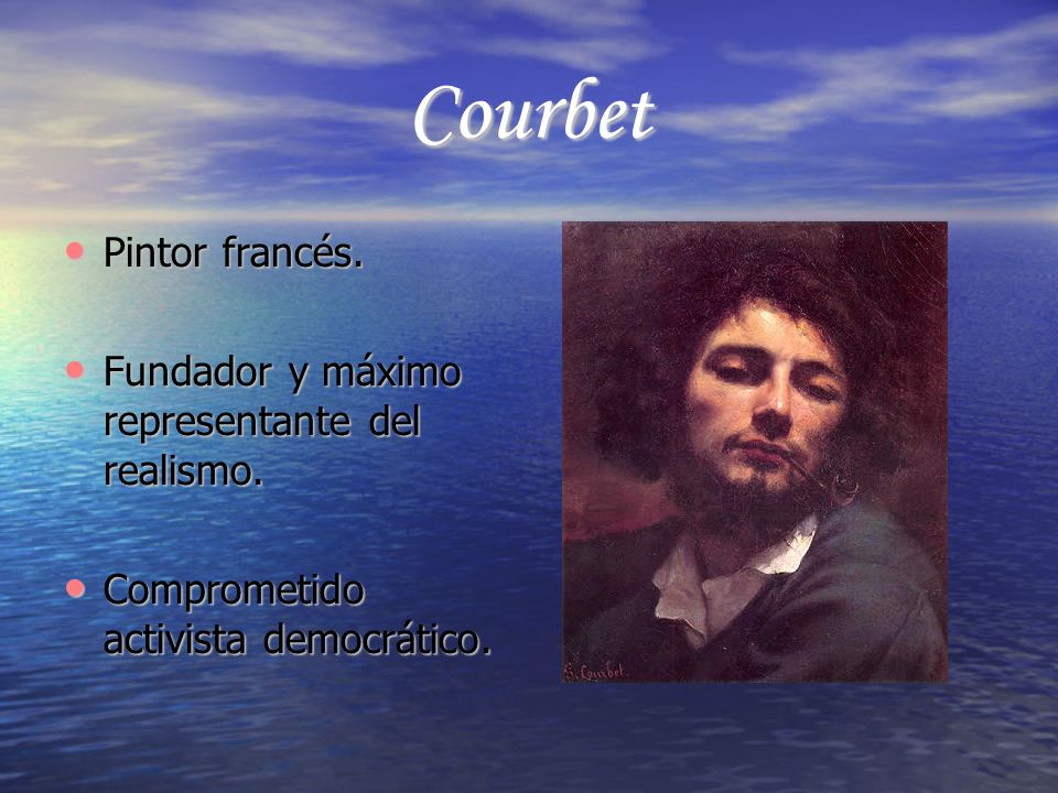 Courbet Pintor francés. Pintor francés. Fundador y máximo representante del realismo. Fundador y máximo representante del realismo. Comprometido activ
