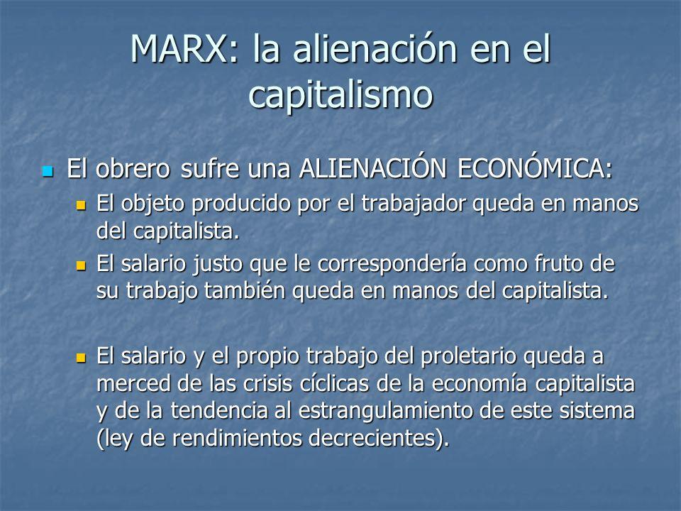 MARX: la alienación en el capitalismo El obrero sufre una ALIENACIÓN ECONÓMICA: El obrero sufre una ALIENACIÓN ECONÓMICA: El objeto producido por el trabajador queda en manos del capitalista.